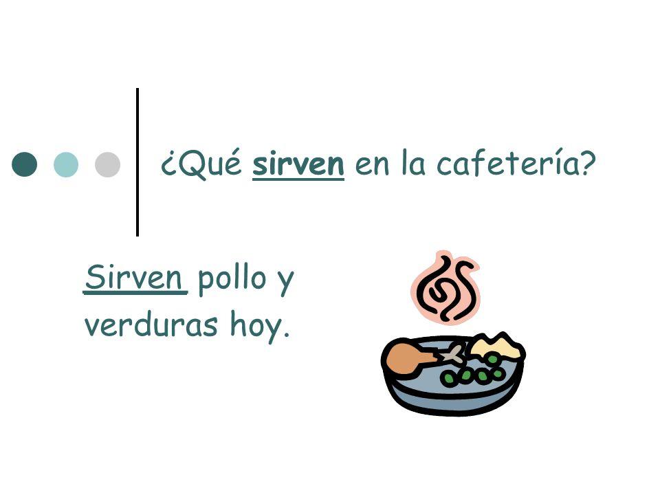 ¿Qué sirven en la cafetería? _____ pollo y verduras hoy. Sirven