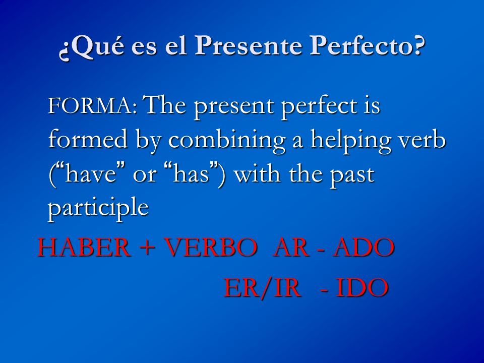 ¿Qué es el Presente Perfecto? FORMA: The present perfect is formed by combining a helping verb ( have or has ) with the past participle HABER + VERBO
