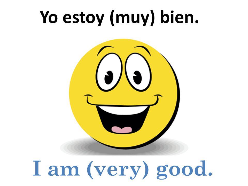 I am (very) good. Yo estoy (muy) bien.