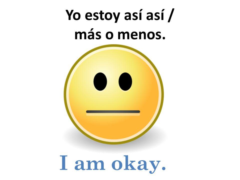 I am okay. Yo estoy así así / más o menos.