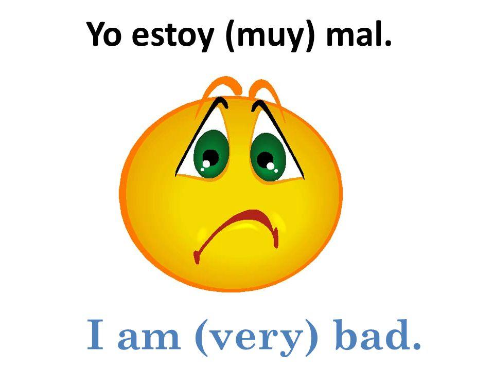 I am (very) bad. Yo estoy (muy) mal.