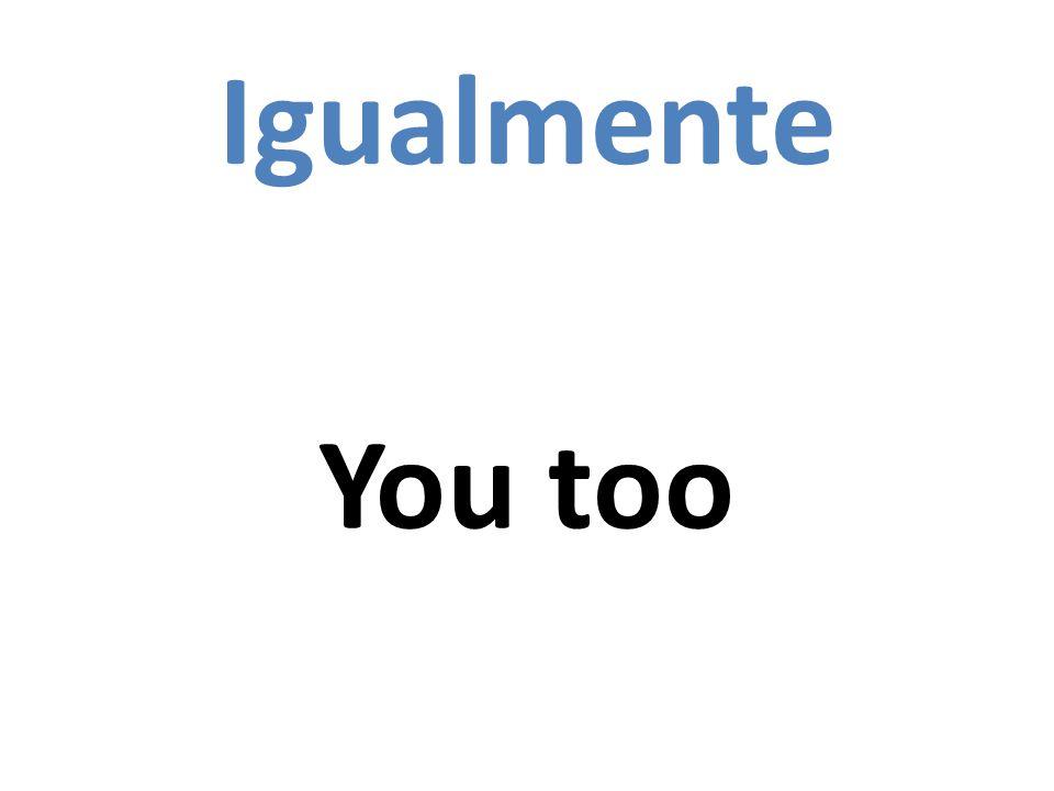 Igualmente You too