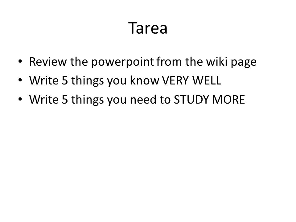 Tarea Review the powerpoint from the wiki page Write 5 things you know VERY WELL Write 5 things you need to STUDY MORE