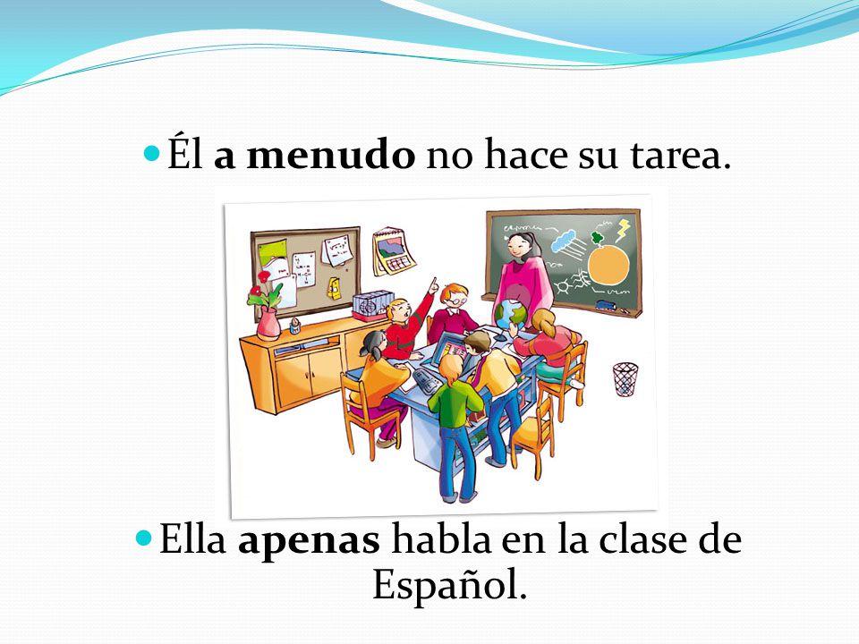 Él a menudo no hace su tarea. Ella apenas habla en la clase de Español.
