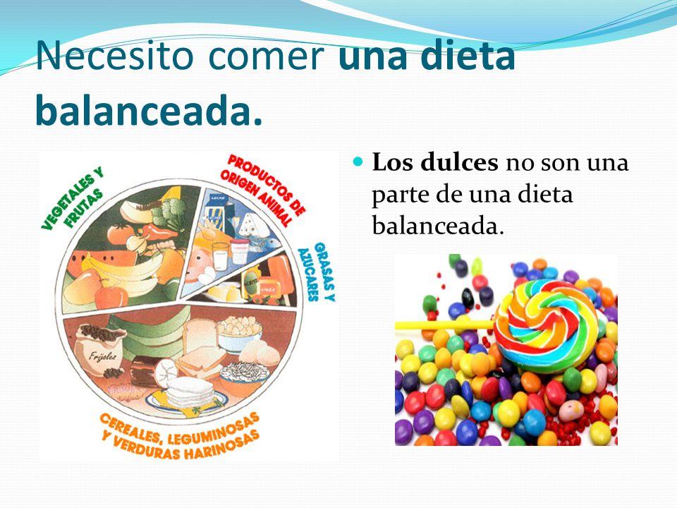 Necesito comer una dieta balanceada. Los dulces no son una parte de una dieta balanceada.