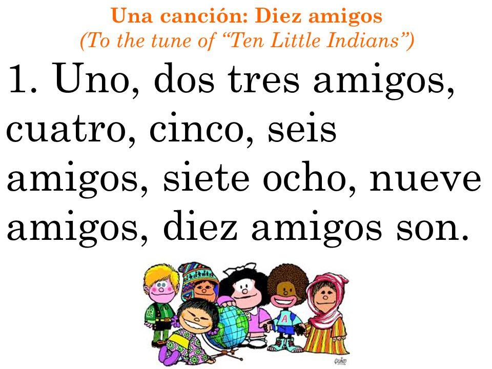 Una canción: Diez amigos (To the tune of Ten Little Indians) 1. Uno, dos tres amigos, cuatro, cinco, seis amigos, siete ocho, nueve amigos, diez amigo