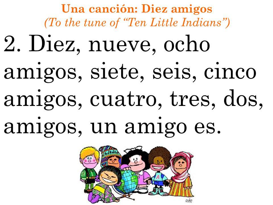 Una canción: Diez amigos (To the tune of Ten Little Indians) 2. Diez, nueve, ocho amigos, siete, seis, cinco amigos, cuatro, tres, dos, amigos, un ami