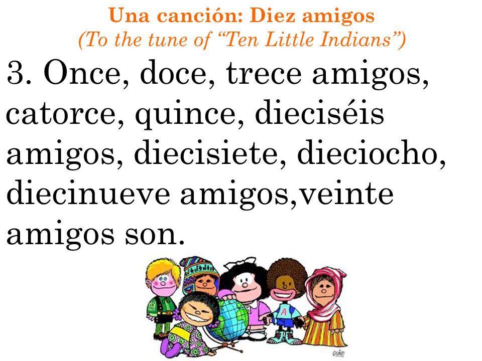 Una canción: Diez amigos (To the tune of Ten Little Indians) 3. Once, doce, trece amigos, catorce, quince, dieciséis amigos, diecisiete, dieciocho, di