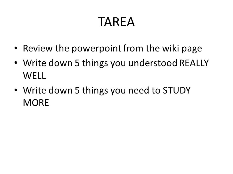 TAREA Review the powerpoint from the wiki page Write down 5 things you understood REALLY WELL Write down 5 things you need to STUDY MORE