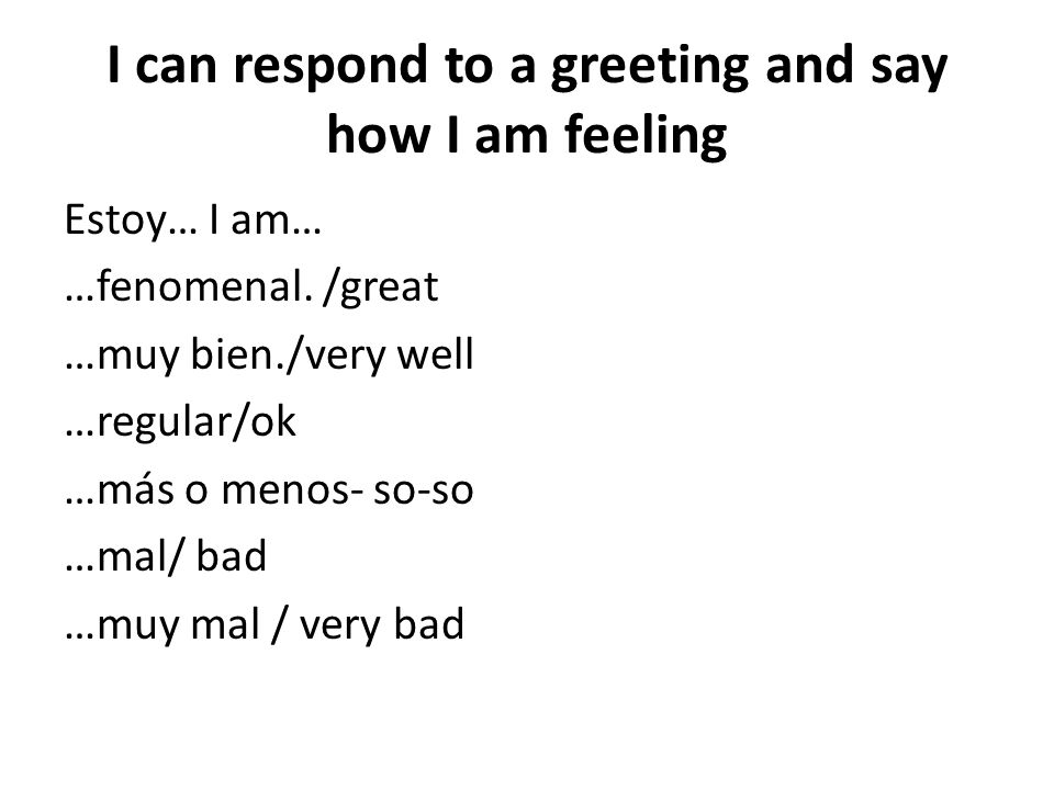 I can respond to a greeting and say how I am feeling Estoy… I am… …fenomenal.