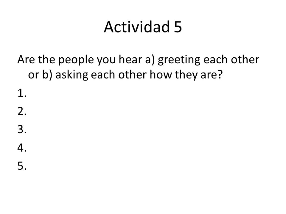 Actividad 5 Are the people you hear a) greeting each other or b) asking each other how they are? 1. 2. 3. 4. 5.