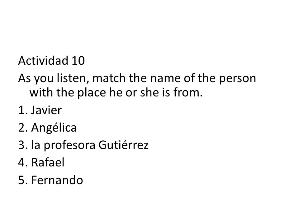 Actividad 10 As you listen, match the name of the person with the place he or she is from.