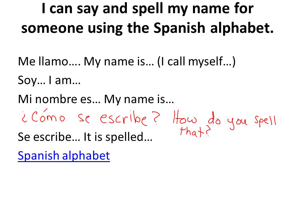 I can say and spell my name for someone using the Spanish alphabet.