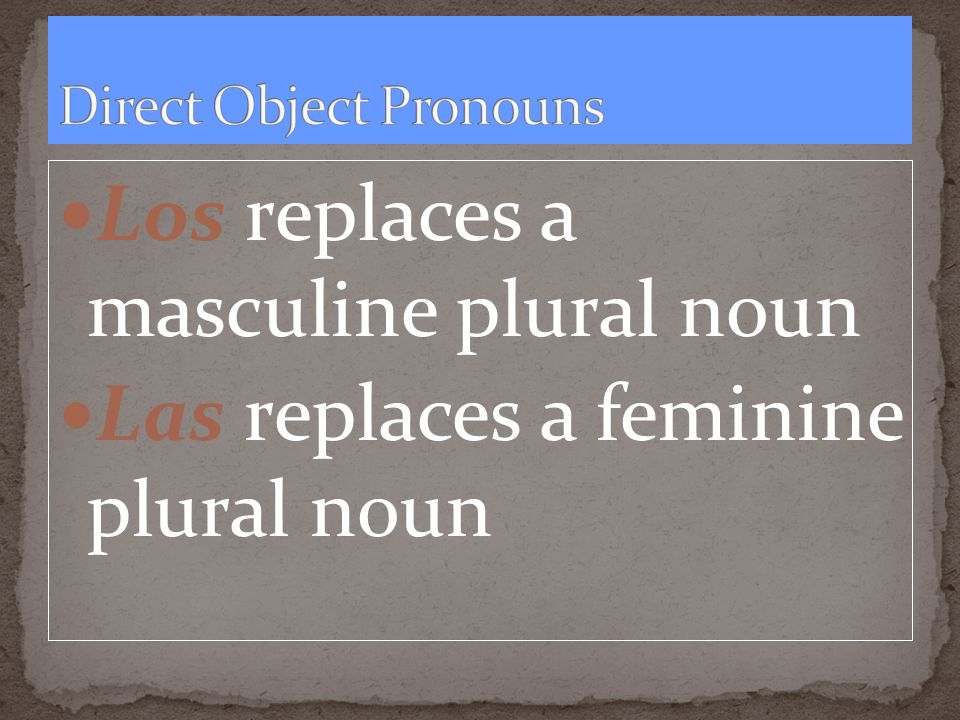 Los replaces a masculine plural noun Las replaces a feminine plural noun