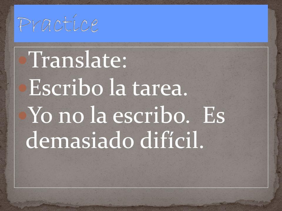 Translate: Escribo la tarea. Yo no la escribo. Es demasiado difícil.