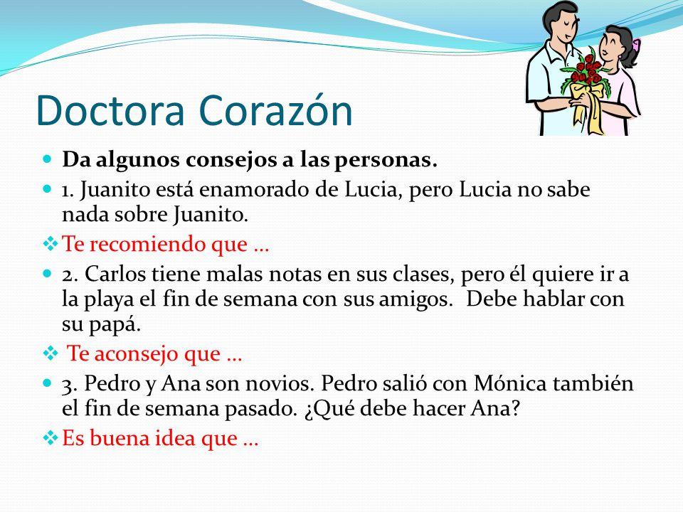 Doctora Corazón Da algunos consejos a las personas. 1. Juanito está enamorado de Lucia, pero Lucia no sabe nada sobre Juanito. Te recomiendo que … 2.