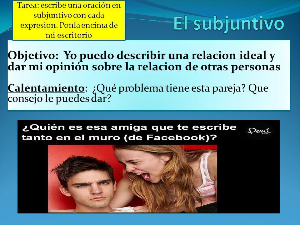 Objetivo: Yo puedo describir una relacion ideal y dar mi opinión sobre la relacion de otras personas Calentamiento: ¿Qué problema tiene esta pareja? Q