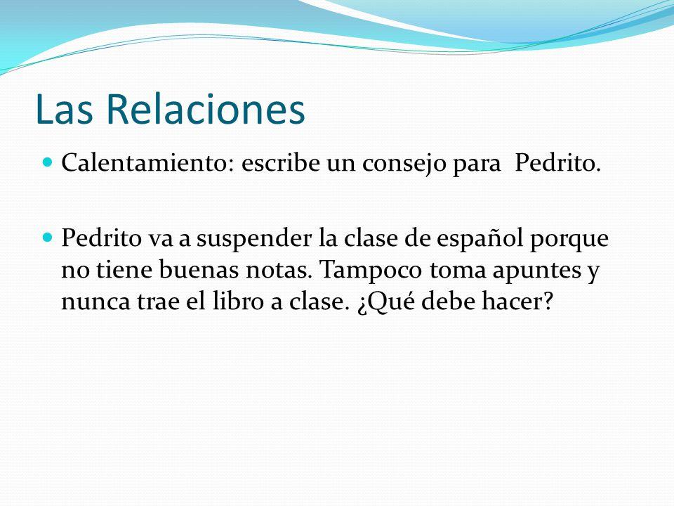 Las Relaciones Calentamiento: escribe un consejo para Pedrito. Pedrito va a suspender la clase de español porque no tiene buenas notas. Tampoco toma a