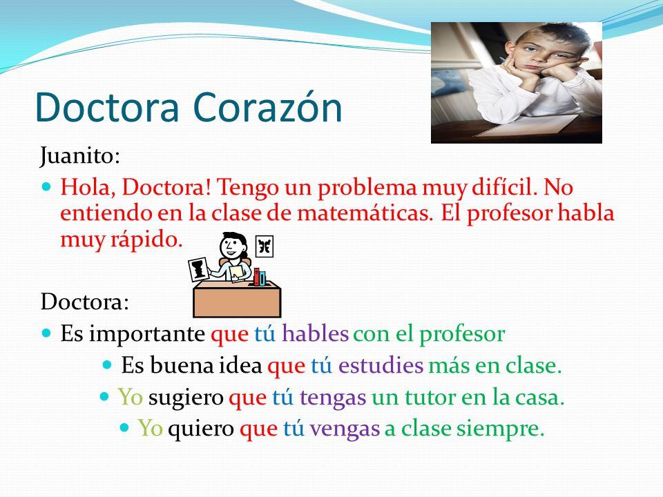 Doctora Corazón Juanito: Hola, Doctora! Tengo un problema muy difícil. No entiendo en la clase de matemáticas. El profesor habla muy rápido. Doctora: