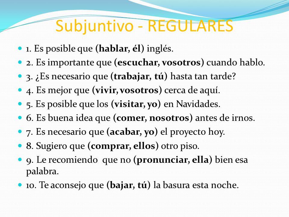 Subjuntivo - REGULARES 1. Es posible que (hablar, él) inglés. 2. Es importante que (escuchar, vosotros) cuando hablo. 3. ¿Es necesario que (trabajar,
