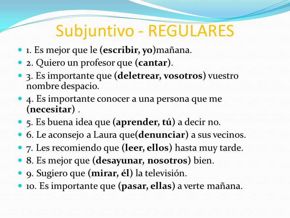 Subjuntivo - REGULARES 1. Es mejor que le (escribir, yo)mañana. 2. Quiero un profesor que (cantar). 3. Es importante que (deletrear, vosotros) vuestro