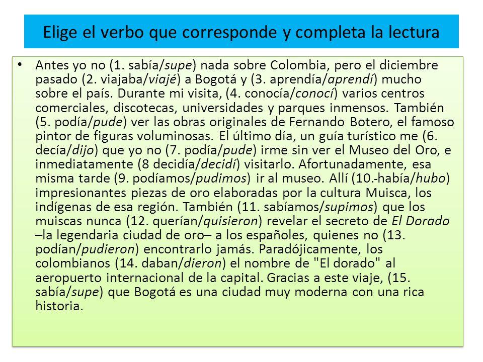 Elige el verbo que corresponde y completa la lectura Antes yo no (1. sabía/supe) nada sobre Colombia, pero el diciembre pasado (2. viajaba/viajé) a Bo