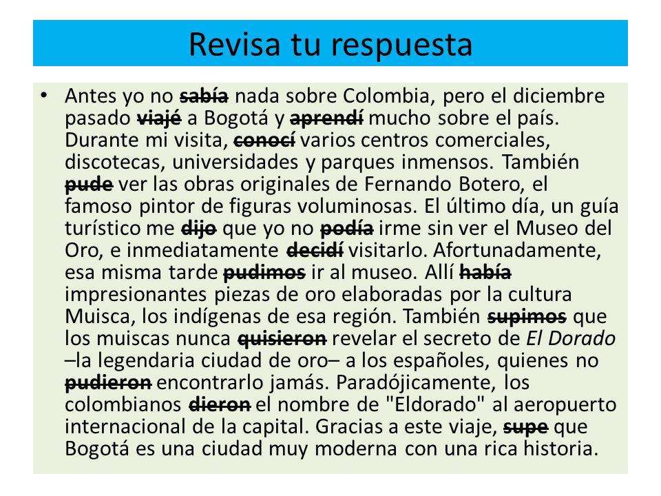 Revisa tu respuesta Antes yo no sabía nada sobre Colombia, pero el diciembre pasado viajé a Bogotá y aprendí mucho sobre el país. Durante mi visita, c