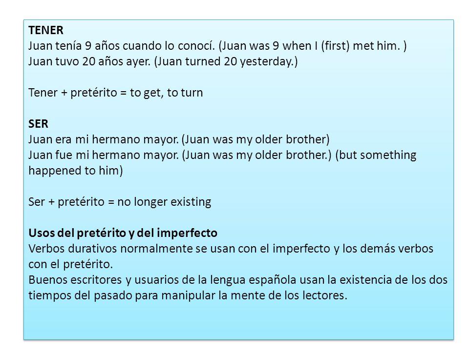 TENER Juan tenía 9 años cuando lo conocí. (Juan was 9 when I (first) met him. ) Juan tuvo 20 años ayer. (Juan turned 20 yesterday.) Tener + pretérito