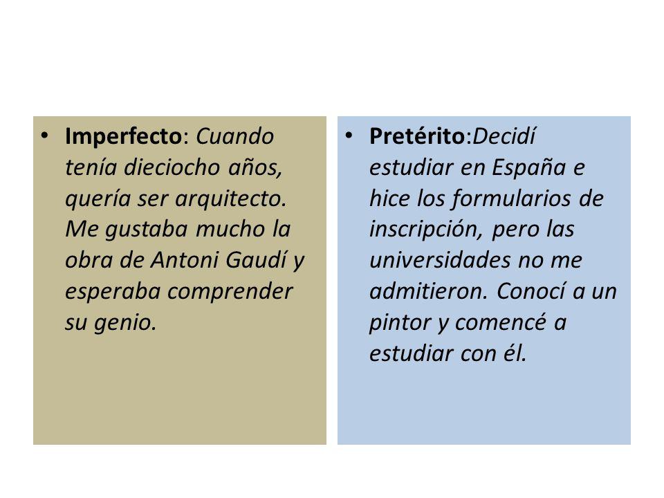 Imperfecto: Cuando tenía dieciocho años, quería ser arquitecto. Me gustaba mucho la obra de Antoni Gaudí y esperaba comprender su genio. Pretérito:Dec