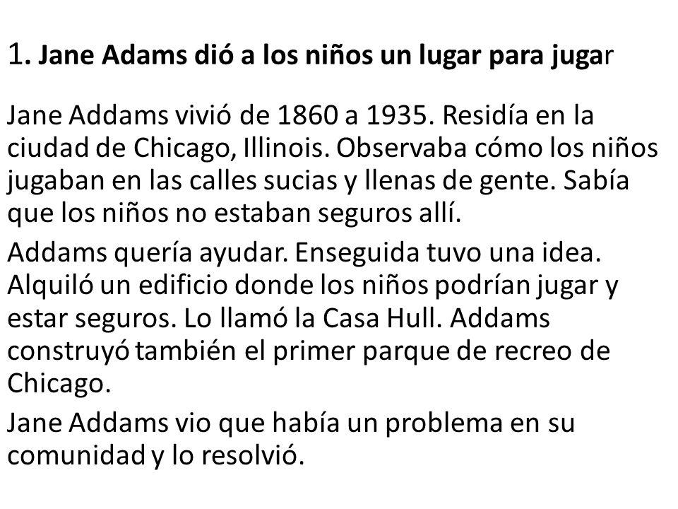 1. Jane Adams dió a los niños un lugar para jugar Jane Addams vivió de 1860 a 1935. Residía en la ciudad de Chicago, Illinois. Observaba cómo los niño