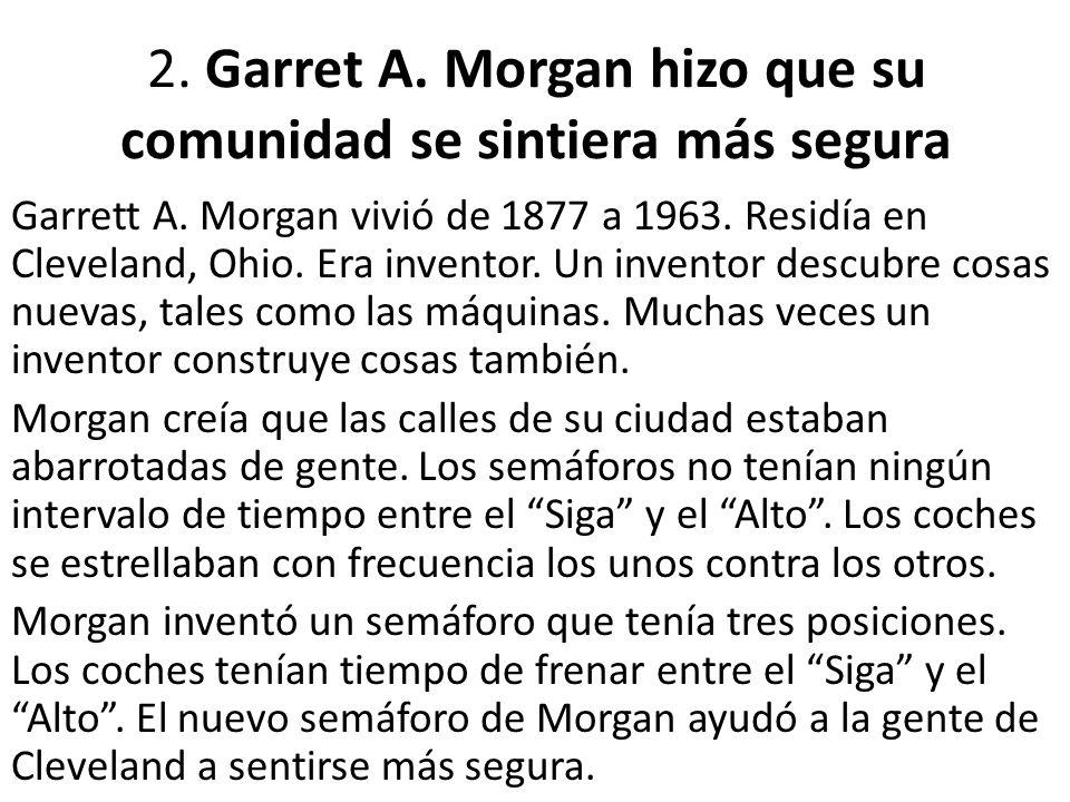 2. Garret A. Morgan hizo que su comunidad se sintiera más segura Garrett A. Morgan vivió de 1877 a 1963. Residía en Cleveland, Ohio. Era inventor. Un