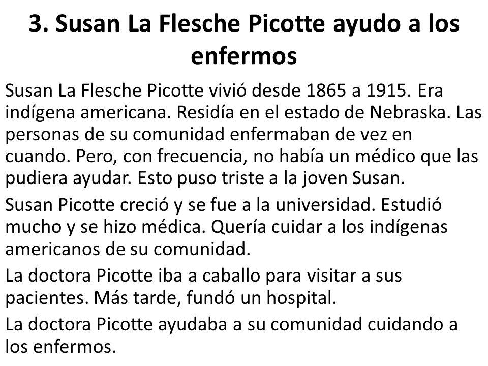 3. Susan La Flesche Picotte ayudo a los enfermos Susan La Flesche Picotte vivió desde 1865 a 1915. Era indígena americana. Residía en el estado de Neb