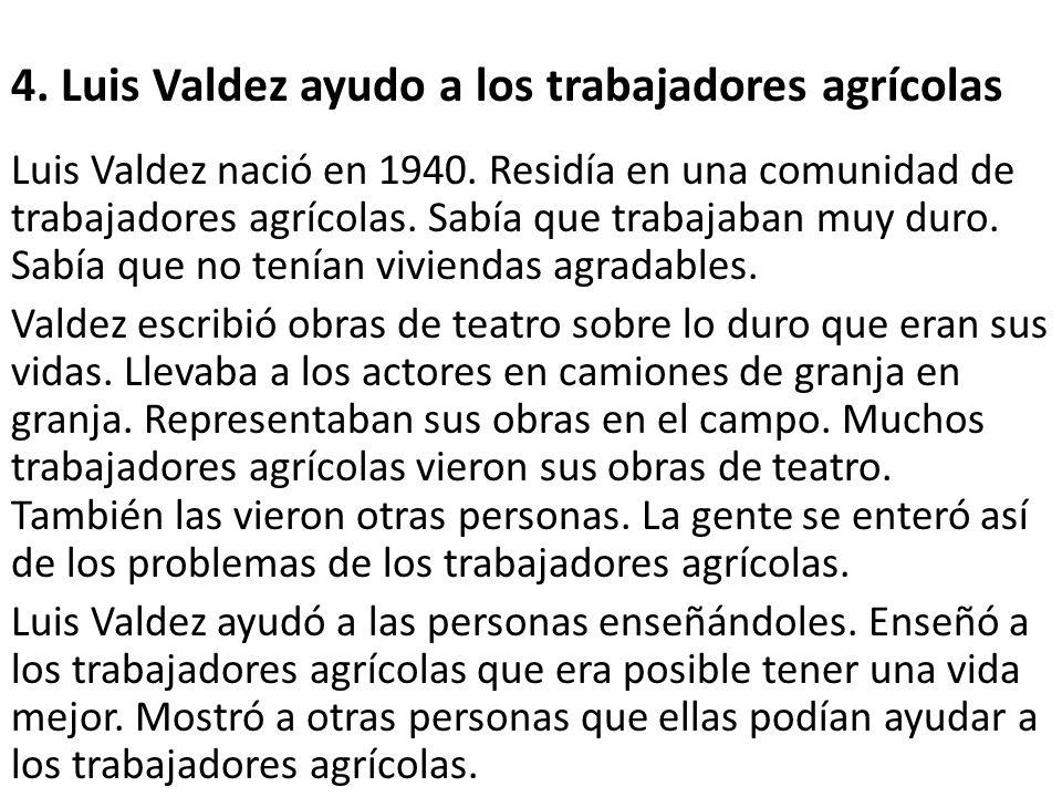 4. Luis Valdez ayudo a los trabajadores agrícolas Luis Valdez nació en 1940. Residía en una comunidad de trabajadores agrícolas. Sabía que trabajaban