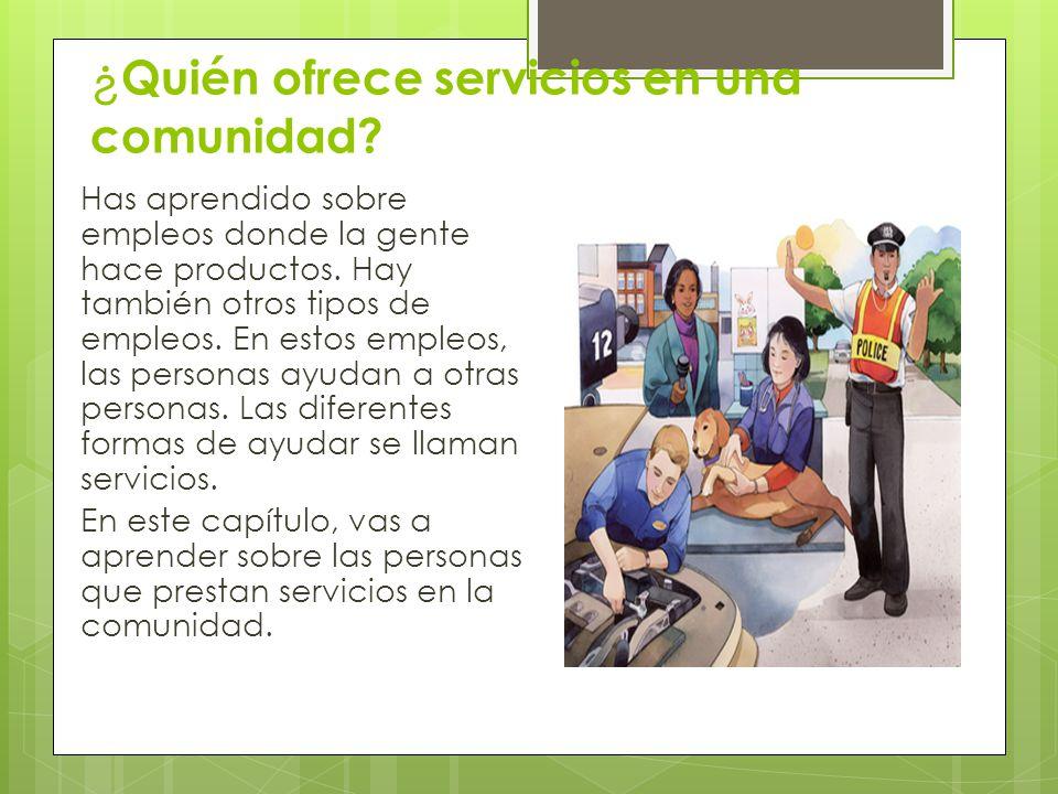¿ Quién ofrece servicios en una comunidad? Has aprendido sobre empleos donde la gente hace productos. Hay también otros tipos de empleos. En estos emp