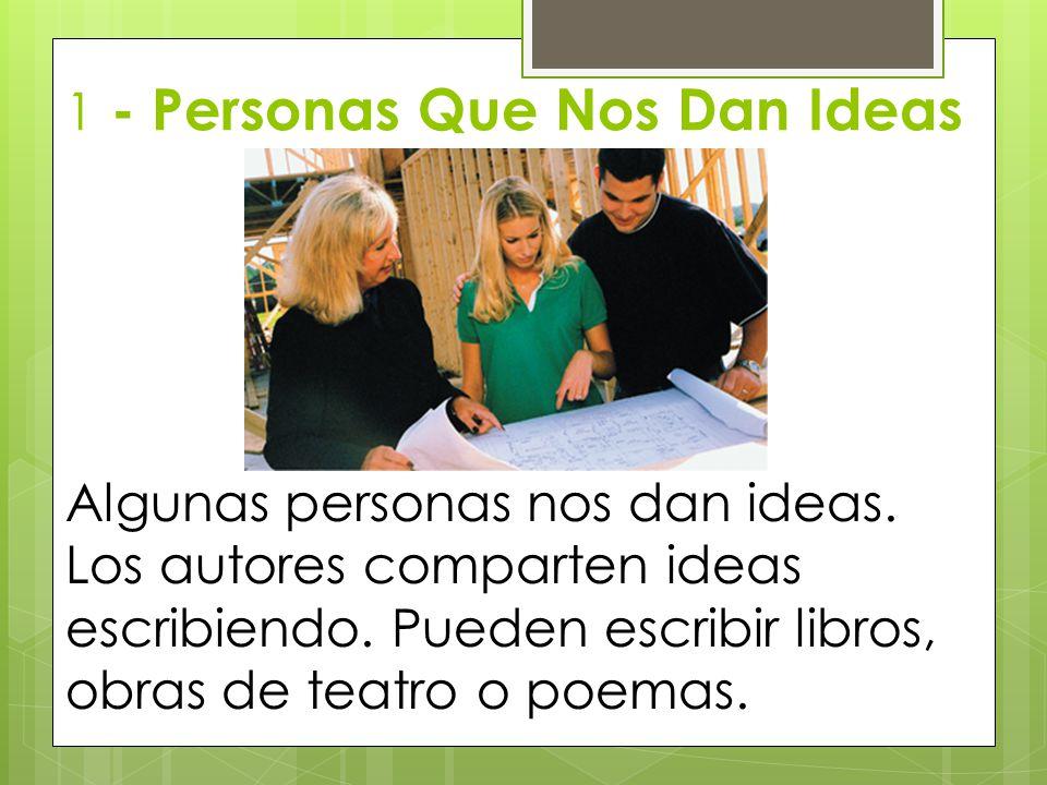 1 - Personas Que Nos Dan Ideas Algunas personas nos dan ideas. Los autores comparten ideas escribiendo. Pueden escribir libros, obras de teatro o poem