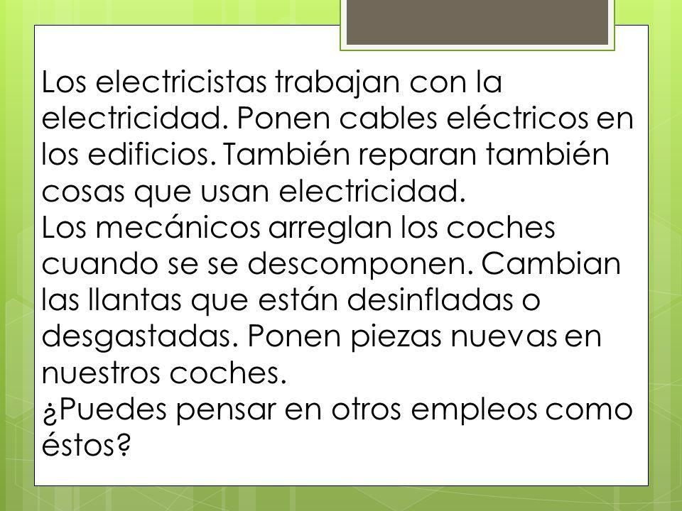 Los electricistas trabajan con la electricidad. Ponen cables eléctricos en los edificios. También reparan también cosas que usan electricidad. Los mec