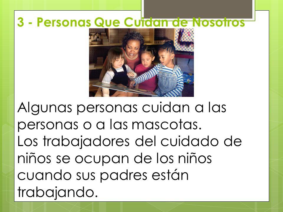 3 - Personas Que Cuidan de Nosotros Algunas personas cuidan a las personas o a las mascotas. Los trabajadores del cuidado de niños se ocupan de los ni