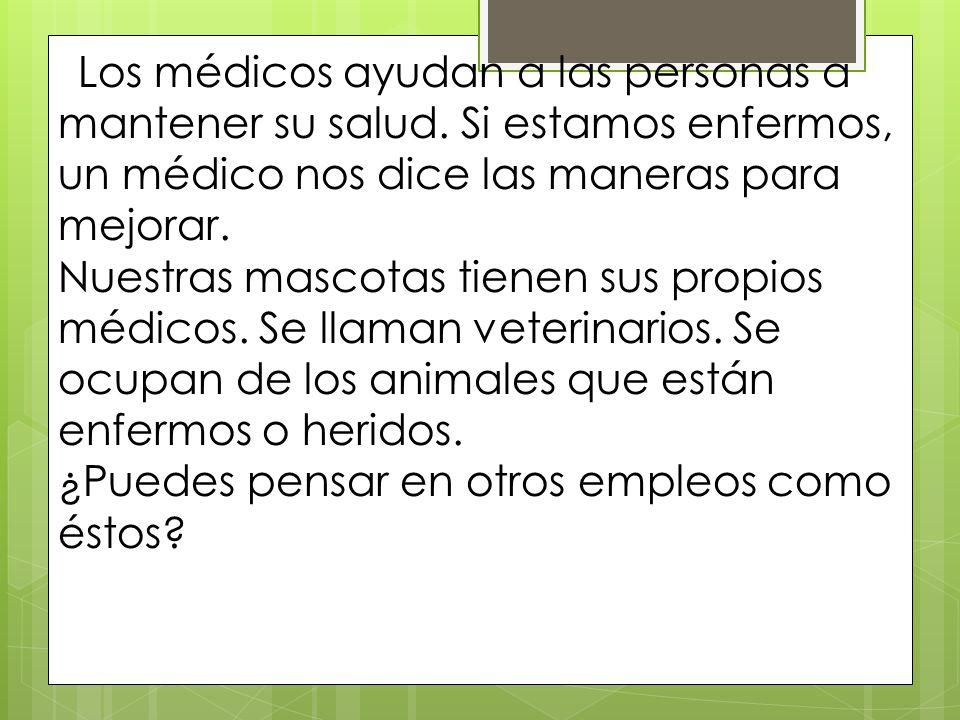 Los médicos ayudan a las personas a mantener su salud. Si estamos enfermos, un médico nos dice las maneras para mejorar. Nuestras mascotas tienen sus