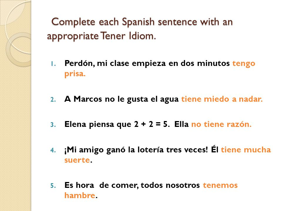 Complete each Spanish sentence with an appropriate Tener Idiom.