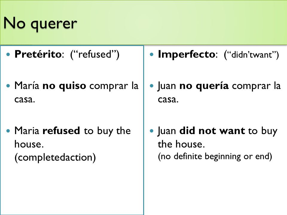 No querer Pretérito: (refused) María no quiso comprar la casa. Maria refused to buy the house. (completedaction) Imperfecto: ( didntwant) Juan no quer