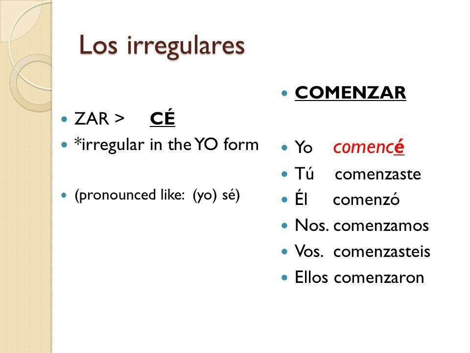 Los irregulares ZAR >CÉ *irregular in the YO form (pronounced like: (yo) sé) COMENZAR Yo comencé Tú comenzaste Él comenzó Nos.