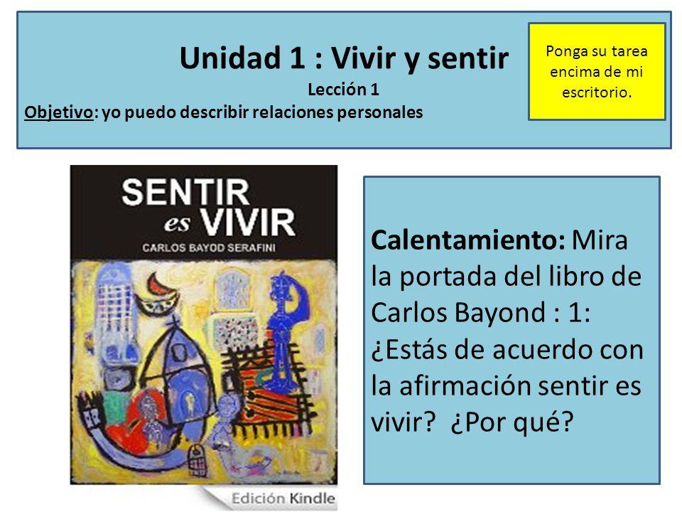 Unidad 1 : Vivir y sentir Lección 1 Objetivo: yo puedo describir relaciones personales Calentamiento: Mira la portada del libro de Carlos Bayond : 1: ¿Estás de acuerdo con la afirmación sentir es vivir.