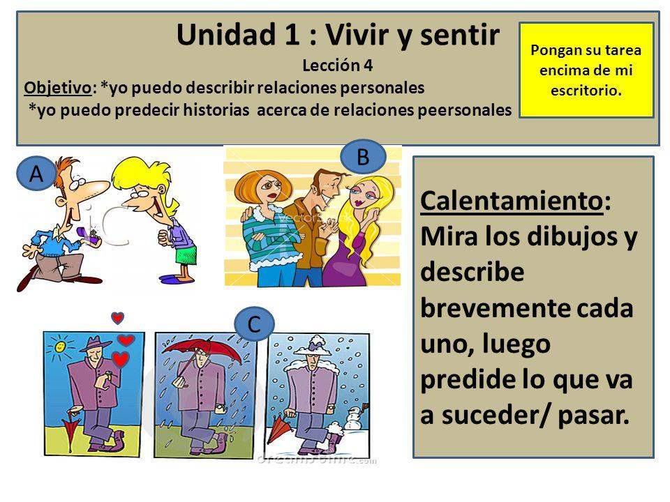 Unidad 1 : Vivir y sentir Lección 4 Objetivo: *yo puedo describir relaciones personales *yo puedo predecir historias acerca de relaciones peersonales Calentamiento: Mira los dibujos y describe brevemente cada uno, luego predide lo que va a suceder/ pasar.