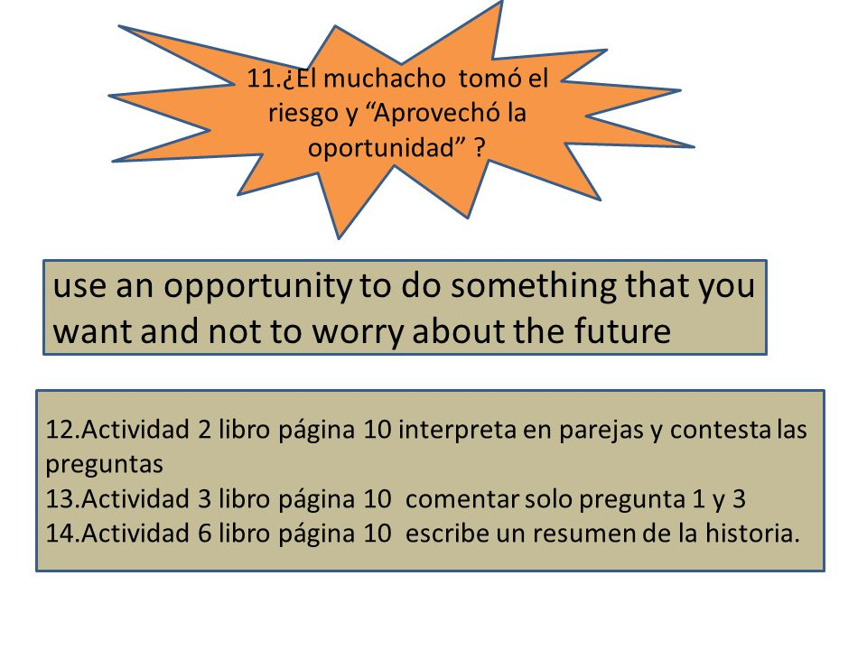 use an opportunity to do something that you want and not to worry about the future 11.¿El muchacho tomó el riesgo y Aprovechó la oportunidad .