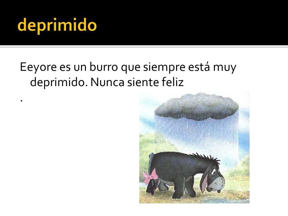 Eeyore es un burro que siempre está muy deprimido. Nunca siente feliz.