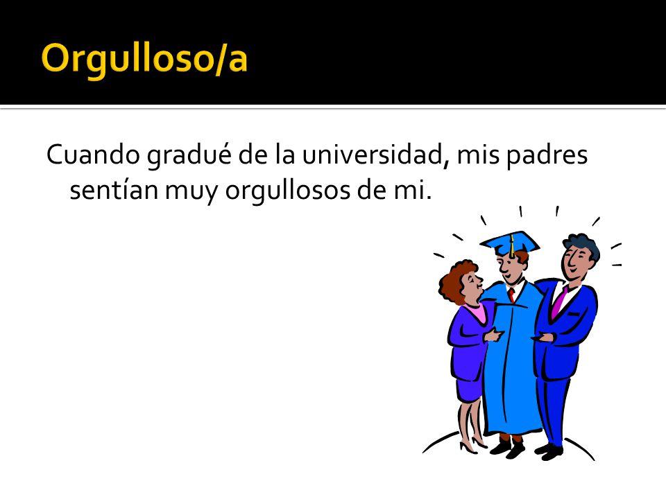 Cuando gradué de la universidad, mis padres sentían muy orgullosos de mi.