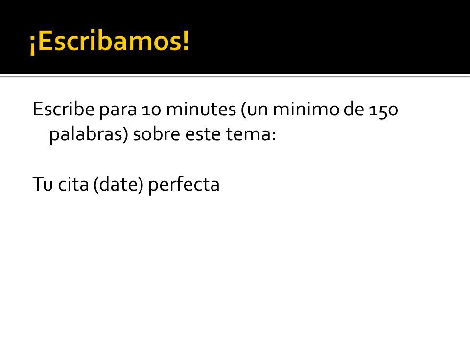 Escribe para 10 minutes (un minimo de 150 palabras) sobre este tema: Tu cita (date) perfecta