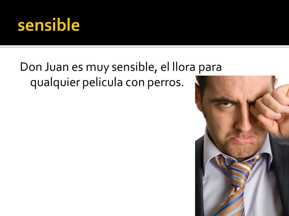 Don Juan es muy sensible, el llora para qualquier pelicula con perros.