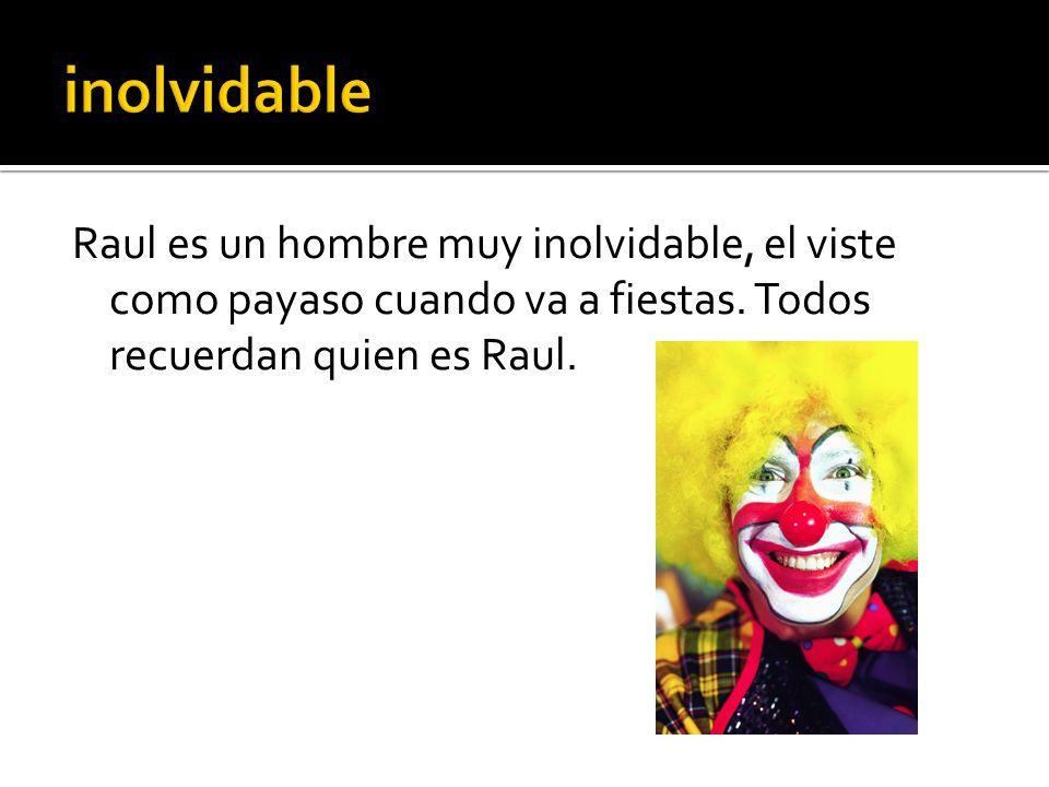 Raul es un hombre muy inolvidable, el viste como payaso cuando va a fiestas.