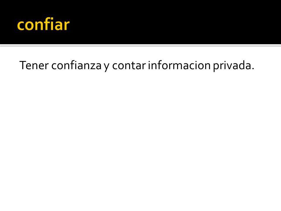 Tener confianza y contar informacion privada.